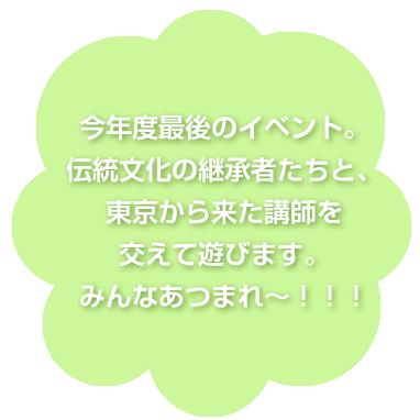 今年度最後のイベント。伝統文化の継承者たちと、東京から来た講師を交えて遊びます。みんなあつまれ~!!!